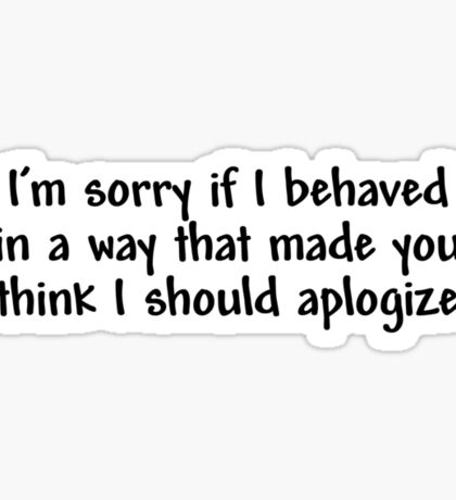 I'm sorry if I behaved in a way that made you think I should apologize Sticker