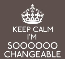 Keep Calm, I'm Sooooo Changeable by gloriouspurpose
