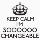 Keep Calm, I'm Sooooo Changeable (Black) by gloriouspurpose