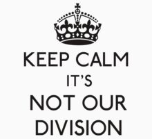 Keep Calm, it's Not Our Division (Black)  by gloriouspurpose