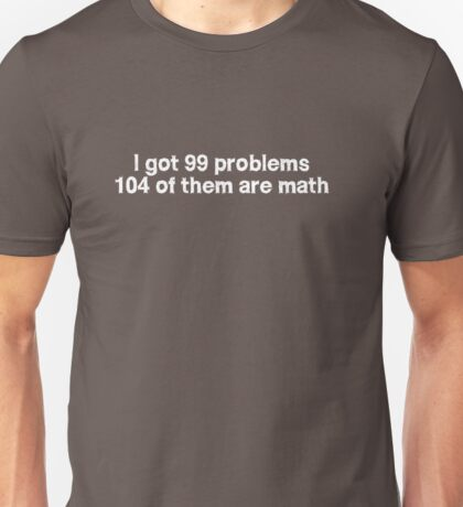 I got 99 problems 104 of them are math Unisex T-Shirt