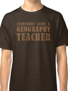 Everybody loves a Geography teacher Classic T-Shirt