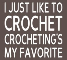 I Just Like To Crochet, Crocheting's My Favorite by coolfuntees