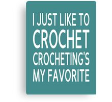 I Just Like To Crochet, Crocheting's My Favorite Canvas Print