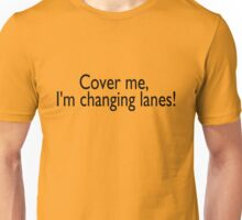 Cover me, I'm changing lanes Unisex T-Shirt