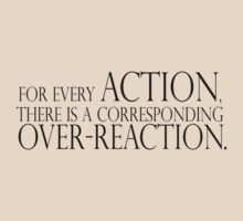 For every action, there is a corresponding over-reaction. by SlubberBub
