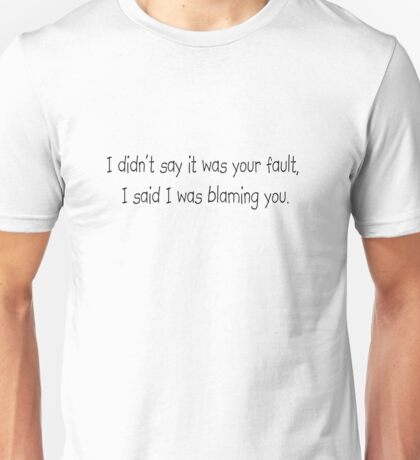 I didn't say it was your fault, I said I was blaming you. Unisex T-Shirt