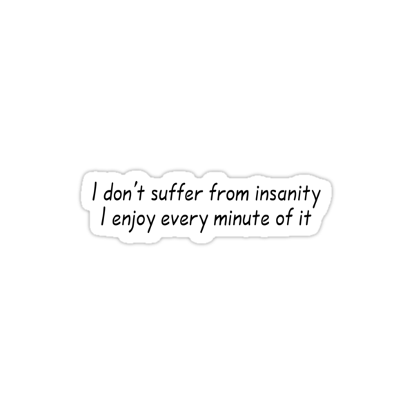 I don't suffer from insanity. I enjoy every minute of it. by SlubberBub