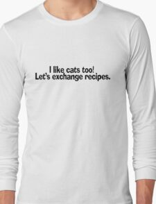 I like cats too. Let's exchange recipes. Long Sleeve T-Shirt