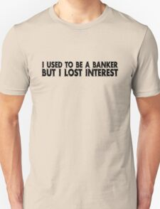 I used to be a banker but I lost interest T-Shirt