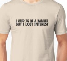 I used to be a banker but I lost interest Unisex T-Shirt