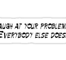 Laugh at your problems, everybody else does. Sticker
