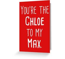 You're the Chloe to my Max Greeting Card
