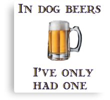 In Dog Beers I've Only Had One Canvas Print