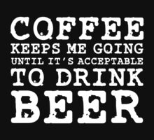 Coffee Keeps Me Going Until It's Acceptable To Drink Beer #2 by CalumCJL
