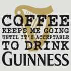 Coffee Keeps Me Going Until It's Acceptable To Drink Guinness #1 by CalumCJL