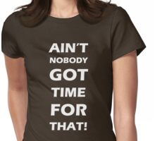 Ain't nobody got time for that  Womens Fitted T-Shirt