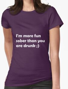 I'm more fun sober than you are drunk ;) T-Shirt