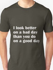 I look better on a bad day than you do on a good day T-Shirt