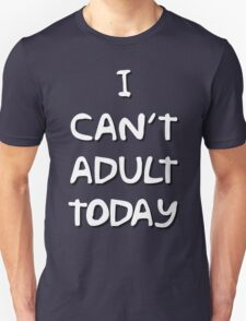 I Can't Adult Today 2 White T-Shirt