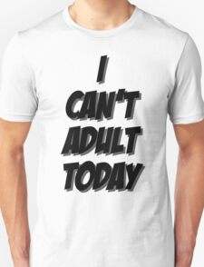 I Can't Adult Today 3 T-Shirt