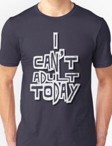 I Can't Adult Today 4 White T-Shirt