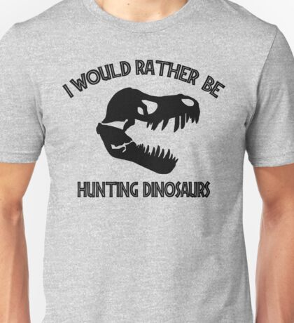 I Would Rather Be Hunting Dinosaurs Unisex T-Shirt