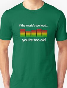 If the music is too loud, you're too old! T-Shirt