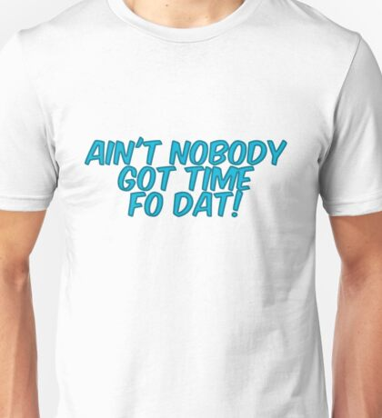 Ain't nobody got time fo dat! Unisex T-Shirt