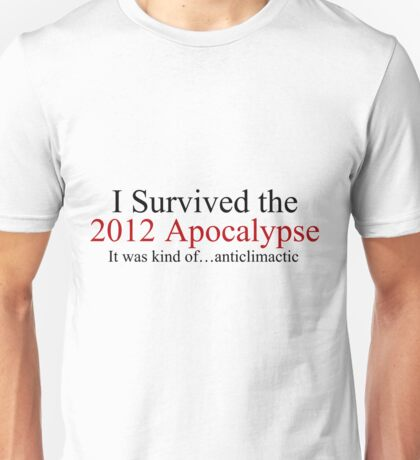 I Survived the 2012 Apocalypse- It was kind of anticlimactic Unisex T-Shirt