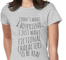 I don't want a boyfriend, I just want fictional characters to be real (black) Womens Fitted T-Shirt