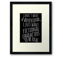 I don't want a boyfriend, I just want fictional characters to be real (white) Framed Print