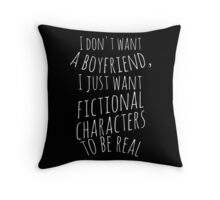 I don't want a boyfriend, I just want fictional characters to be real (white) Throw Pillow