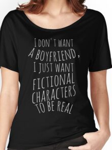 I don't want a boyfriend, I just want fictional characters to be real (white) Women's Relaxed Fit T-Shirt