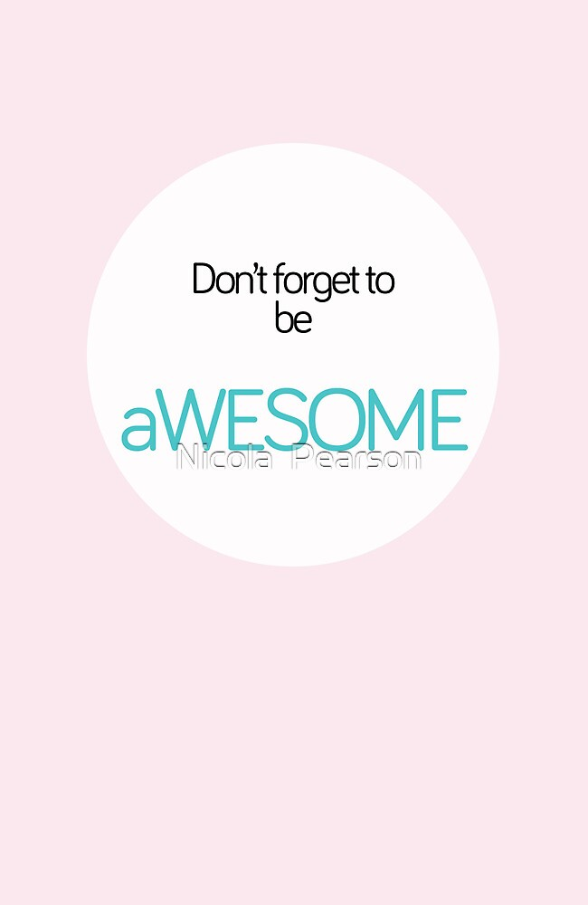 Don't Forget To be Awesome  by Nicola  Pearson