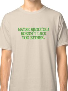 Maybe broccoli doesn't like you either Classic T-Shirt