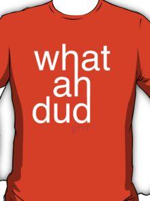 What Ah Dud? T-Shirt