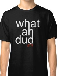 What Ah Dud? Classic T-Shirt