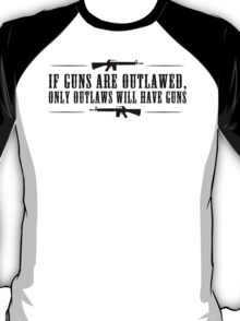 If guns are outlawed, only outlaws will have guns. T-Shirt