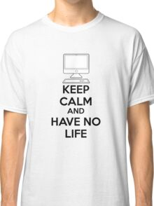 Keep calm and have no life Classic T-Shirt
