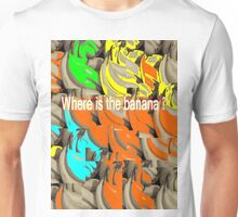 Where is the banana ? Unisex T-Shirt
