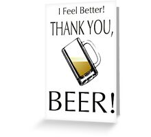 I feel better! Thank you, beer! Greeting Card