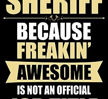SHERIFF BECAUSE FREAKIN  AWESOME IS NOT AN OFFICIAL JOB TITLE by BADASSTEES