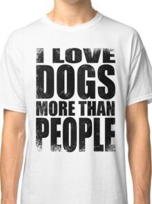 I Love Dogs More Than People - Black Classic T-Shirt