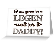 How I Met Your Mother - I am gonna be a Legen-daddy! Greeting Card