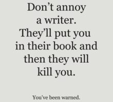 Don't annoy the writer. by VeronicaFoale
