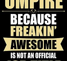 UMPIRE BECAUSE FREAKIN  AWESOME IS NOT AN OFFICIAL JOB TITLE by BADASSTEES