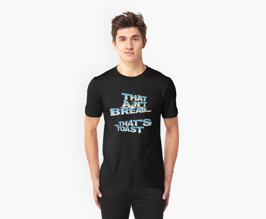 """""""That ain't bread... that's toast"""" - a Pointless T-Shirt by tvcream"""