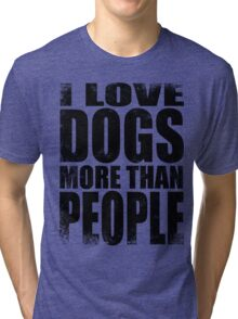 I Love Dogs More Than People - BLACK Tri-blend T-Shirt