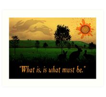 What Is, Is What Must Be Art Print